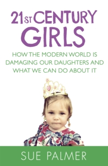 21st Century Girls : How the Modern World is Damaging Our Daughters and What We Can Do About it, Paperback Book