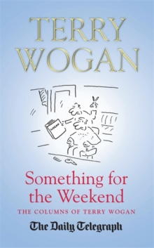Something for the Weekend : The Collected Columns of Sir Terry Wogan, Hardback Book