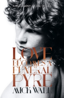 Love Becomes a Funeral Pyre : A Biography of The Doors, Hardback Book
