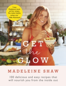 Get the Glow : Delicious and Easy Recipes That Will Nourish You from the Inside Out, Hardback Book
