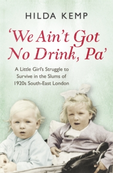 'We Ain't Got No Drink, Pa' : A Little Girl's Struggle to Survive in the Slums of 1920s South East London, Paperback Book