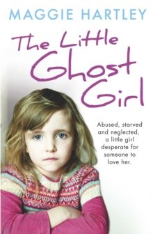 The Little Ghost Girl : Abused Starved and Neglected. A Little Girl Desperate for Someone to Love Her, Paperback Book