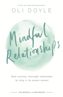 Mindful Relationships : Build nurturing, meaningful relationships by living in the present moment, Paperback / softback Book