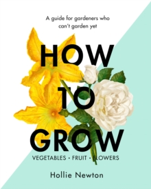 How to Grow : A Guide for Gardeners Who Can't Garden Yet, Hardback Book