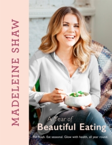 A Year of Beautiful Eating : Eat Fresh. Eat Seasonal. Glow with Health, All Year Round., Hardback Book