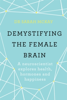 Demystifying The Female Brain : A neuroscientist explores health, hormones and happiness, Paperback Book