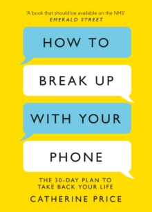 How to Break Up With Your Phone : The 30-Day Plan to Take Back Your Life, Paperback / softback Book