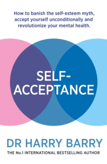 Self-Acceptance : How to banish the self-esteem myth, accept yourself unconditionally and revolutionise your mental health, Paperback / softback Book