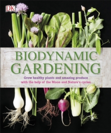 Biodynamic Gardening : Grow Healthy Plants and Amazing Produce with the Help of the Moon and Nature's Cycles, Hardback Book