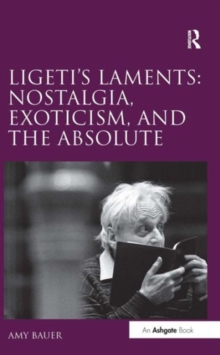 Ligeti's Laments: Nostalgia, Exoticism, and the Absolute, Hardback Book