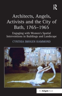 Architects, Angels, Activists and the City of Bath, 1765-1965 : Engaging with Women's Spatial Interventions in Buildings and Landscape, Hardback Book