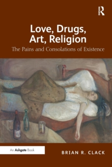 Love, Drugs, Art, Religion : The Pains and Consolations of Existence, Paperback / softback Book