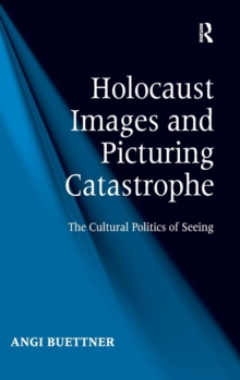 Holocaust Images and Picturing Catastrophe : The Cultural Politics of Seeing, Hardback Book