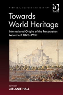 Towards World Heritage : International Origins of the Preservation Movement 1870-1930, Hardback Book