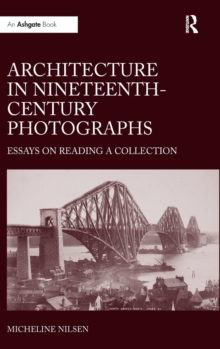 Architecture in Nineteenth-Century Photographs : Essays on Reading a Collection, Hardback Book