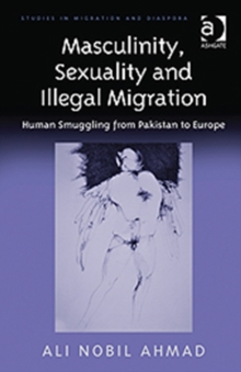 Masculinity, Sexuality and Illegal Migration : Human Smuggling from Pakistan to Europe, Hardback Book