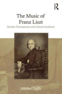 The Music of Franz Liszt : Stylistic Development and Cultural Synthesis, Hardback Book