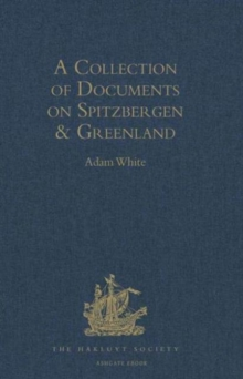 A Collection of Documents on Spitzbergen and Greenland : Comprising a Translation from F. Martens' Voyage to Spitzbergen: A Translation from Isaac de la Peyrere's Histoire du Groenland: And God's Powe, Hardback Book