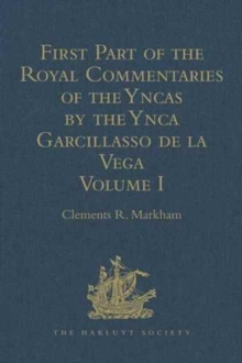First Part of the Royal Commentaries of the Yncas by the Ynca Garcillasso de la Vega : Volume I (Containing Books I, II, III, and IV), Hardback Book
