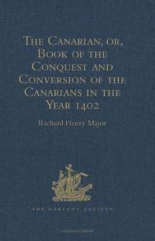 The Canarian, or, Book of the Conquest and Conversion of the Canarians in the Year 1402, by Messire Jean de Bethencourt, Kt. : Lord of the Manors of Bethencourt, Reville, Gourret, and Grainville de Te, Hardback Book