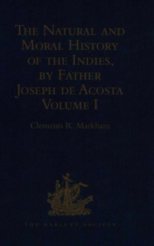 The Natural and Moral History of the Indies, by Father Joseph de Acosta : Reprinted from the English Translated Edition of Edward Grimeston, 1604 Volume I: The Natural History (Books I, II, III and IV, Hardback Book
