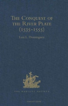 The Conquest of the River Plate (1535-1555) : I. Voyage of Ulrich Schmidt to the Rivers La Plata and Paraguai, from the Original German Edition, 1567. II. The Commentaries of Alvar Nunez Cabeza de Vac, Hardback Book