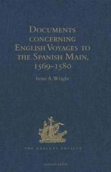 Documents Concerning English Voyages to the Spanish Main, 1569-1580 : I .Spanish Documents Selected from the Archives of the Indies at Seville; II. English Accounts, Sir Francis Drake Revived, and Oth, Hardback Book