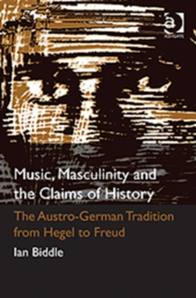 Music, Masculinity and the Claims of History : The Austro-German Tradition from Hegel to Freud, Hardback Book
