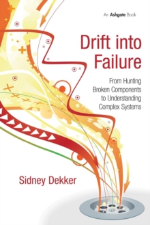 Drift into Failure : From Hunting Broken Components to Understanding Complex Systems, Paperback Book