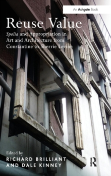 Reuse Value : Spolia and Appropriation in Art and Architecture from Constantine to Sherrie Levine, Hardback Book