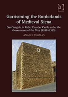 Garrisoning the Borderlands of Medieval Siena : Sant'Angelo in Colle: Frontier Castle under the Government of the Nine (1287-1355), Hardback Book