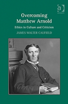 Overcoming Matthew Arnold : Ethics in Culture and Criticism, Hardback Book