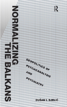 Normalizing the Balkans : Geopolitics of Psychoanalysis and Psychiatry, Hardback Book