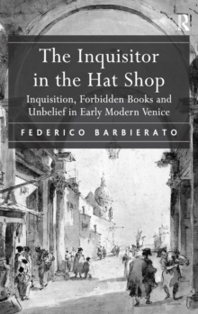 The Inquisitor in the Hat Shop : Inquisition, Forbidden Books and Unbelief in Early Modern Venice, Hardback Book