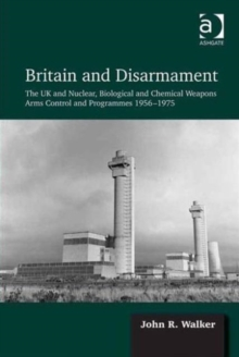 Britain and Disarmament : the UK and Nuclear, Biological and Chemical Weapons Arms Control and Programmes 1956-1975, Hardback Book