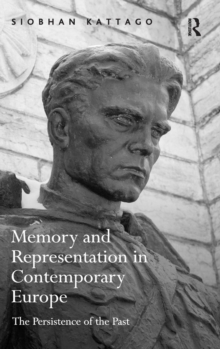 Memory and Representation in Contemporary Europe : The Persistence of the Past, Hardback Book