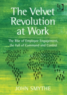 The Velvet Revolution at Work : The Rise of Employee Engagement, the Fall of Command and Control, Paperback / softback Book