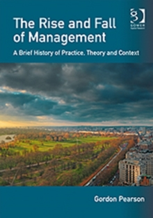 The Rise and Fall of Management : A Brief History of Practice, Theory and Context, Paperback Book