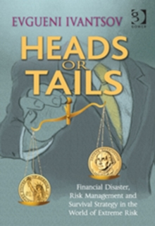 Heads or Tails : Financial Disaster, Risk Management and Survival Strategy in the World of Extreme Risk, Hardback Book