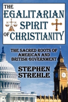 The Egalitarian Spirit of Christianity : The Sacred Roots of American and British Government, Paperback / softback Book