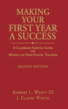 Making Your First Year a Success : A Classroom Survival Guide for Middle and High School Teachers, Hardback Book