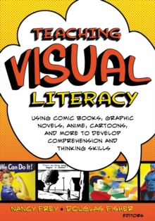 Teaching Visual Literacy : Using Comic Books, Graphic Novels, Anime, Cartoons, and More to Develop Comprehension and Thinking Skills, Paperback Book