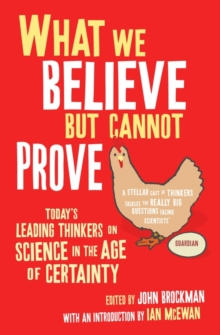 What We Believe But Cannot Prove : Today's Leading Thinkers on Science in the Age of Certainty, Paperback Book