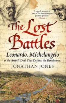 The Lost Battles : Leonardo, Michelangelo and the Artistic Duel That Defined the Renaissance, Paperback Book