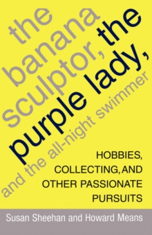The Banana Sculptor, the Purple Lady, and the All-Night Swimmer : Hobbies, Collecting, and Other Passionate Pursuits, Paperback / softback Book