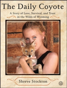 The Daily Coyote : A Story of Love, Survival, and Trust in the Wilds of Wyoming, EPUB eBook