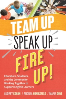 Team Up, Speak Up, Fire Up! : Educators, Students, and the Community Working Together to Support English Learners, Paperback / softback Book
