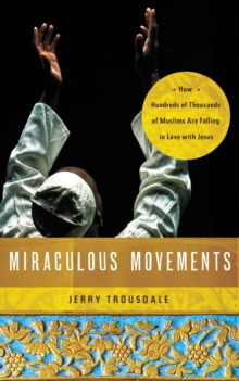 Miraculous Movements : How Hundreds of Thousands of Muslims Are Falling in Love with Jesus, Paperback / softback Book