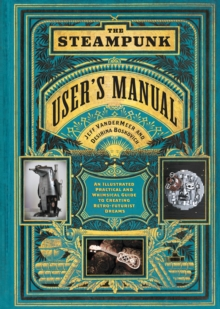 The Steampunk User's Manual : An Illustrated Practical and Whimsical Guide to Creating Retro-Futurist Dreams, Hardback Book