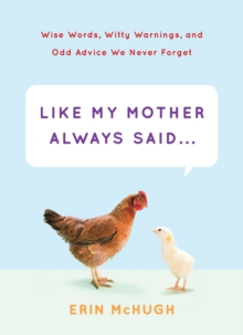 Like My Mother Always Said; Wise Words, Witty Warnings : A Collection of Wise Words, Witty Warnings, Hardback Book